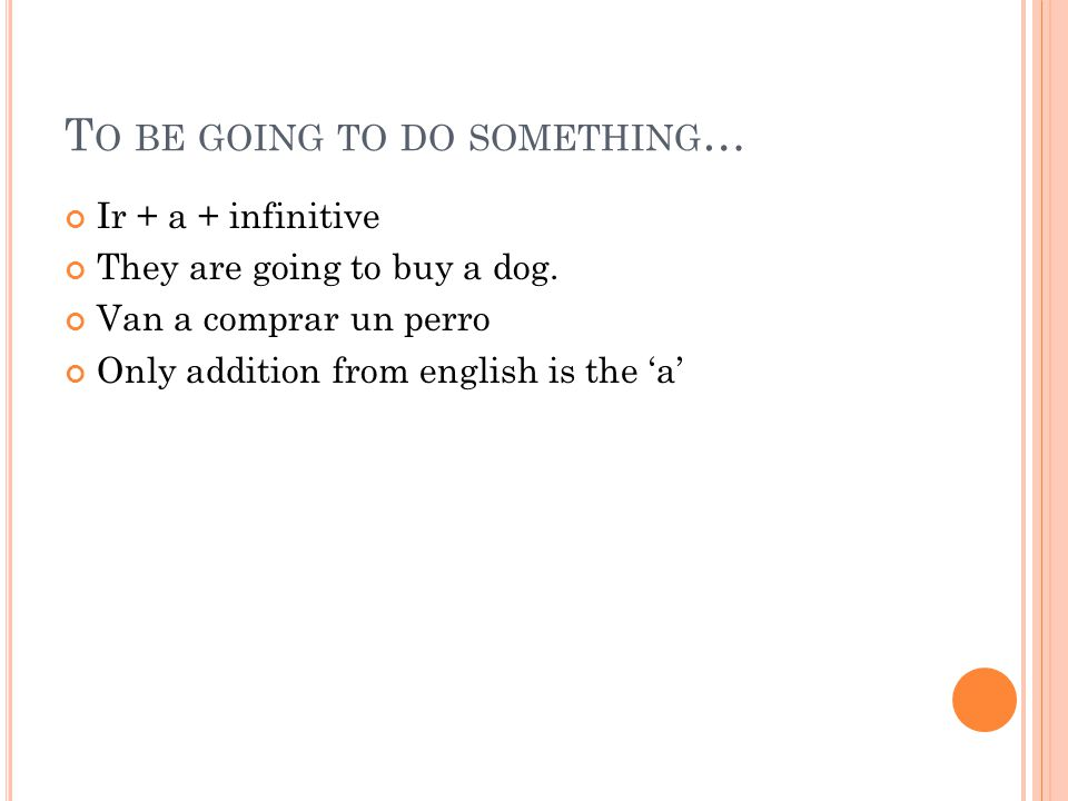T O BE GOING TO DO SOMETHING … Ir + a + infinitive They are going to buy a dog.