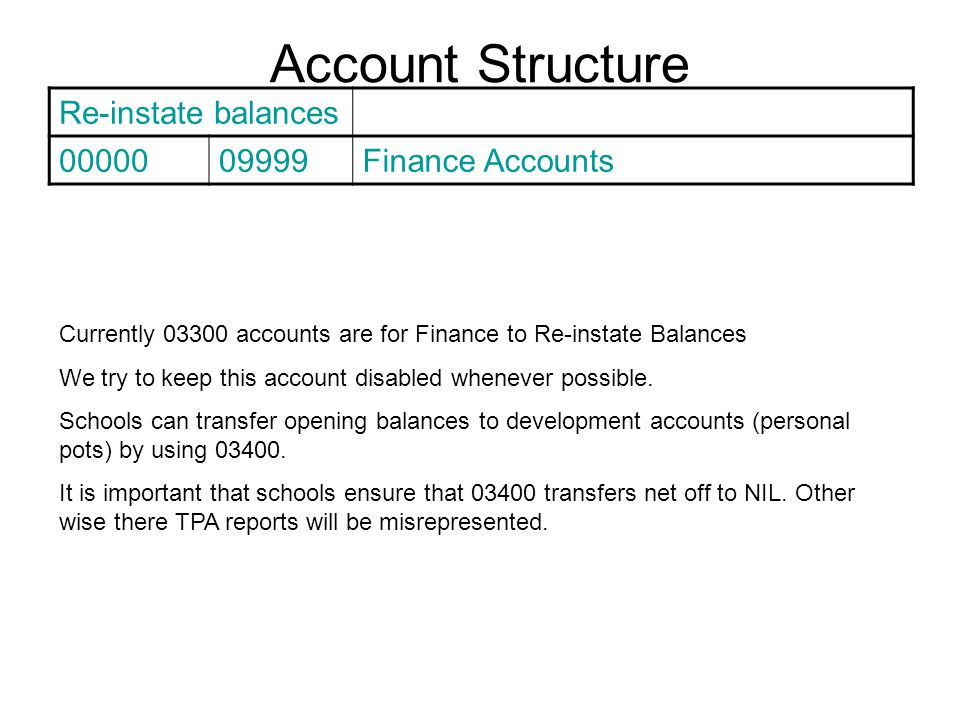 Account Structure Re-instate balances 0000009999Finance Accounts Currently 03300 accounts are for Finance to Re-instate Balances We try to keep this account disabled whenever possible.