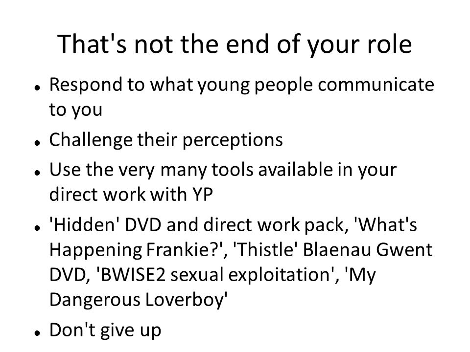That's not the end of your role Respond to what young people communicate to you Challenge their perceptions Use the very many tools available in your