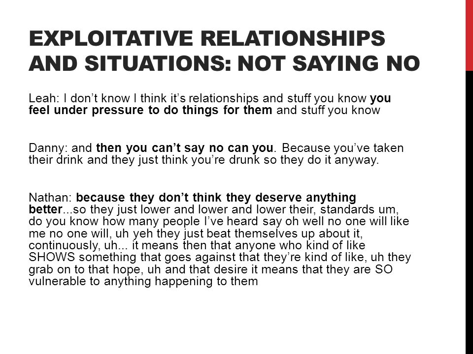 EXPLOITATIVE RELATIONSHIPS AND SITUATIONS: NOT SAYING NO Leah: I don't know I think it's relationships and stuff you know you feel under pressure to d