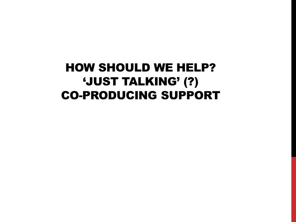 HOW SHOULD WE HELP? 'JUST TALKING' (?) CO-PRODUCING SUPPORT