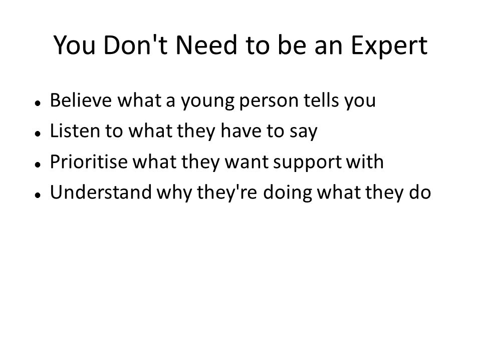 You Don't Need to be an Expert Believe what a young person tells you Listen to what they have to say Prioritise what they want support with Understand
