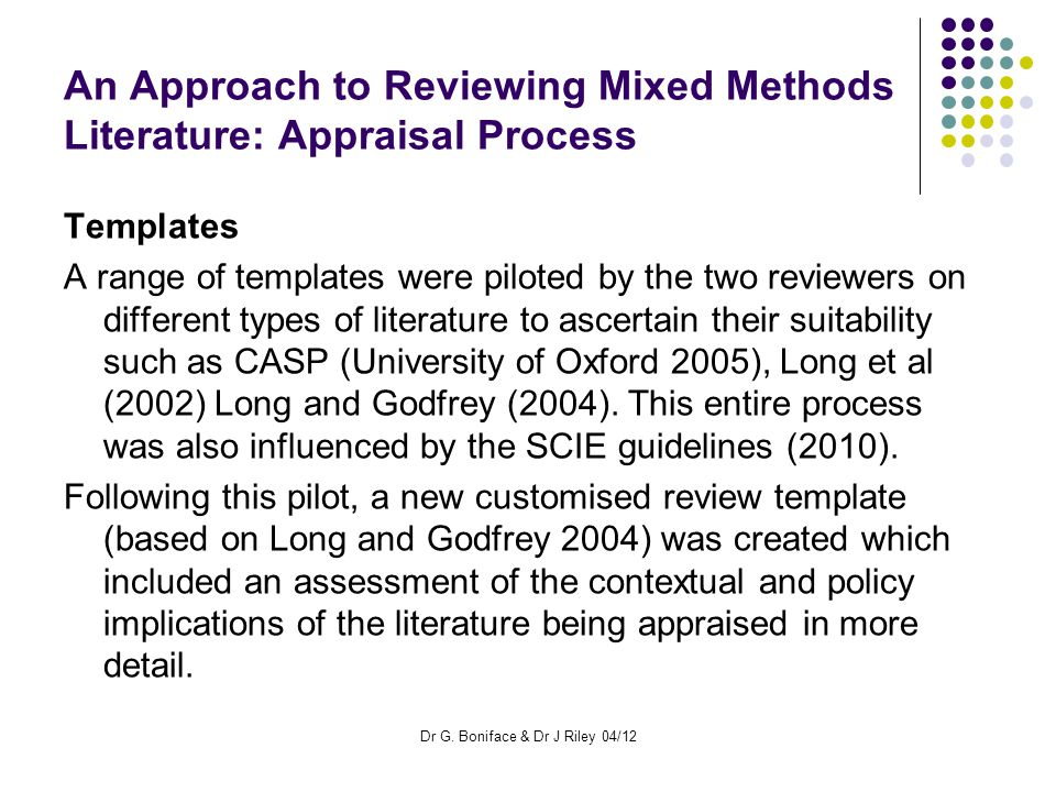 An Approach to Reviewing Mixed Methods Literature: Appraisal Process Templates A range of templates were piloted by the two reviewers on different types of literature to ascertain their suitability such as CASP (University of Oxford 2005), Long et al (2002) Long and Godfrey (2004).