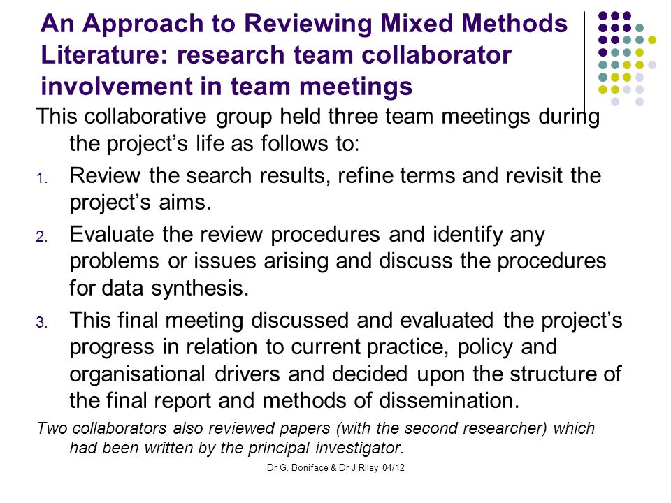An Approach to Reviewing Mixed Methods Literature: research team collaborator involvement in team meetings This collaborative group held three team meetings during the project's life as follows to: 1.