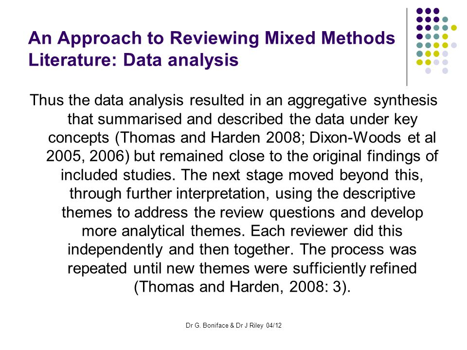 An Approach to Reviewing Mixed Methods Literature: Data analysis Thus the data analysis resulted in an aggregative synthesis that summarised and described the data under key concepts (Thomas and Harden 2008; Dixon-Woods et al 2005, 2006) but remained close to the original findings of included studies.