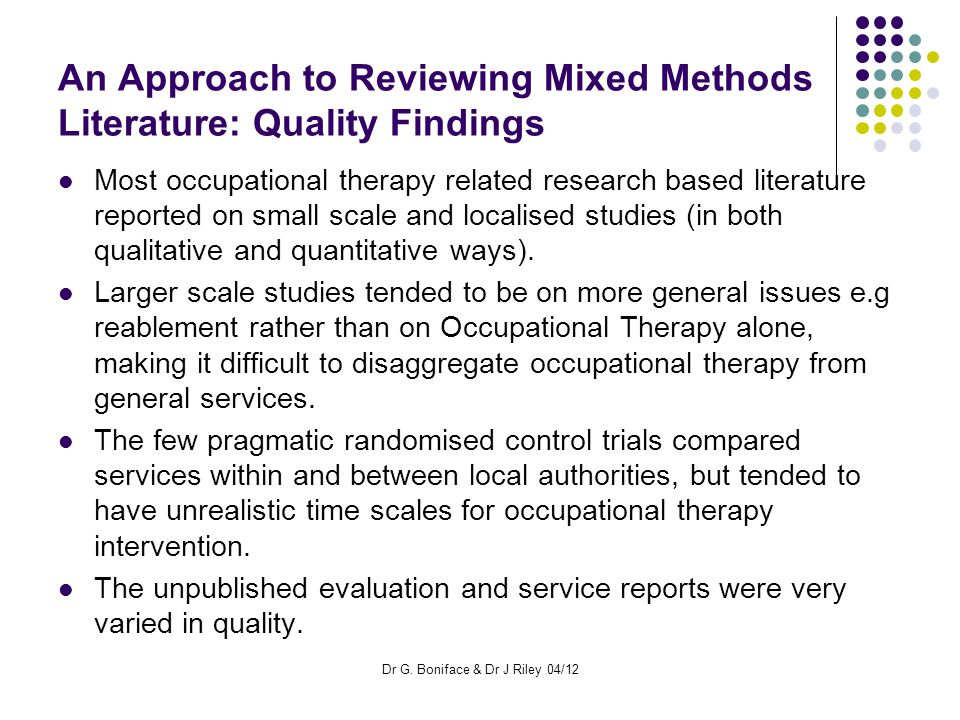 An Approach to Reviewing Mixed Methods Literature: Quality Findings Most occupational therapy related research based literature reported on small scale and localised studies (in both qualitative and quantitative ways).