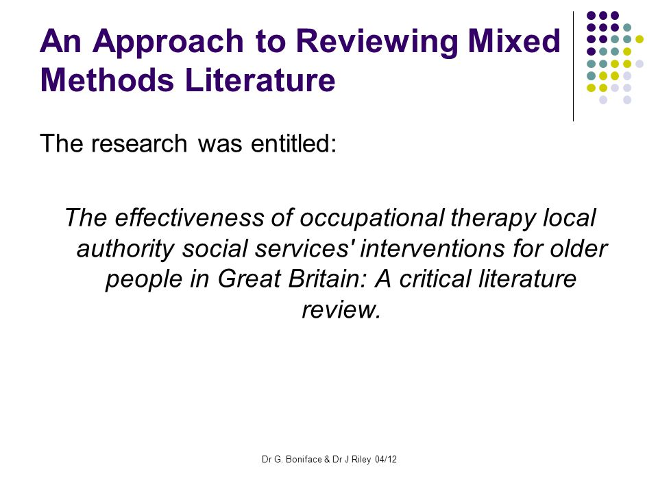 An Approach to Reviewing Mixed Methods Literature The research was entitled: The effectiveness of occupational therapy local authority social services interventions for older people in Great Britain: A critical literature review.