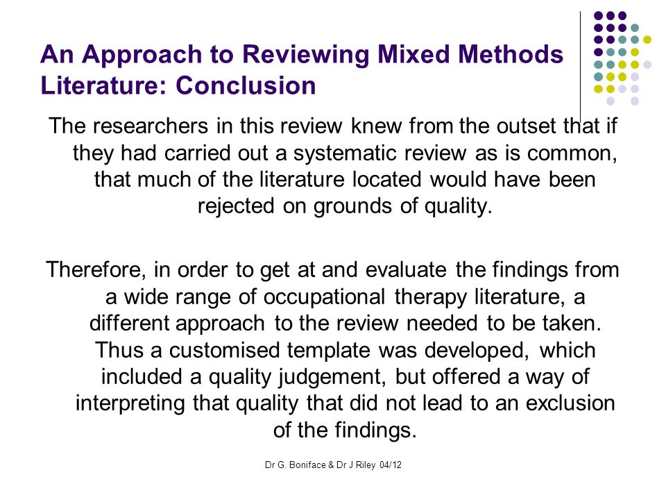 An Approach to Reviewing Mixed Methods Literature: Conclusion The researchers in this review knew from the outset that if they had carried out a systematic review as is common, that much of the literature located would have been rejected on grounds of quality.