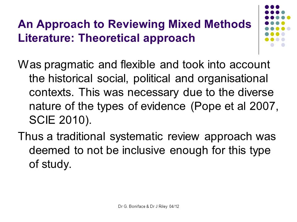 An Approach to Reviewing Mixed Methods Literature: Theoretical approach Was pragmatic and flexible and took into account the historical social, political and organisational contexts.