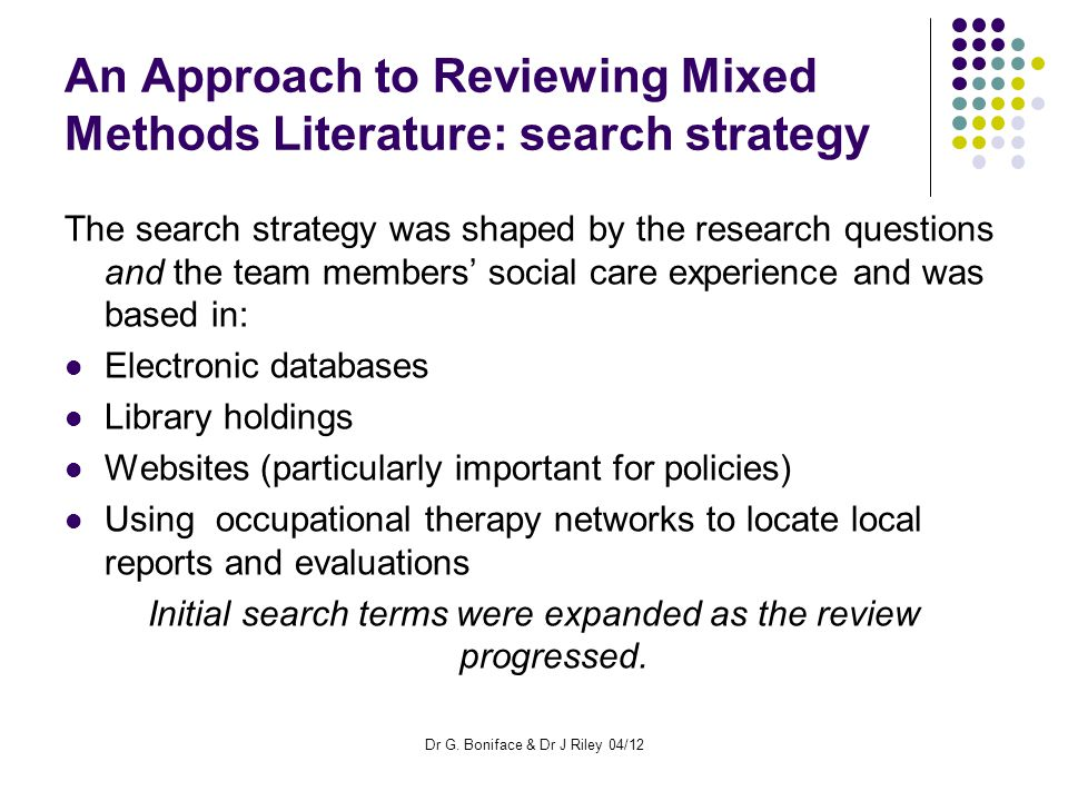 An Approach to Reviewing Mixed Methods Literature: search strategy The search strategy was shaped by the research questions and the team members' social care experience and was based in: Electronic databases Library holdings Websites (particularly important for policies) Using occupational therapy networks to locate local reports and evaluations Initial search terms were expanded as the review progressed.