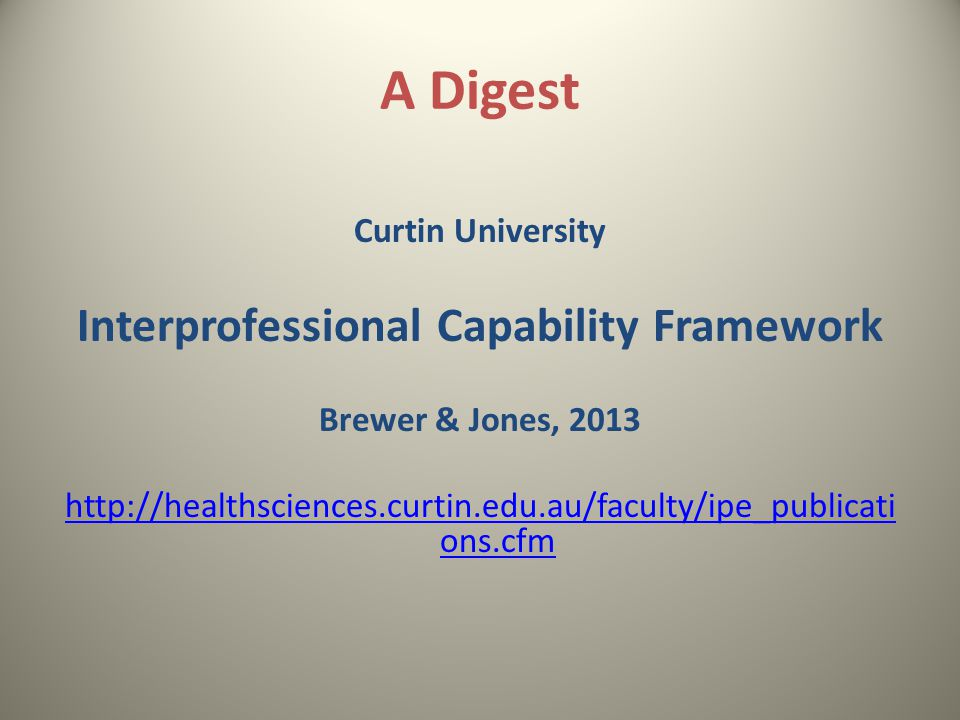 A Digest Curtin University Interprofessional Capability Framework Brewer & Jones, 2013 http://healthsciences.curtin.edu.au/faculty/ipe_publicati ons.cfm