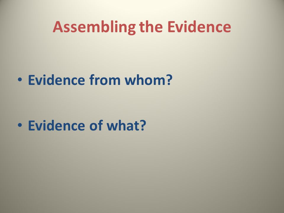 Assembling the Evidence Evidence from whom Evidence of what