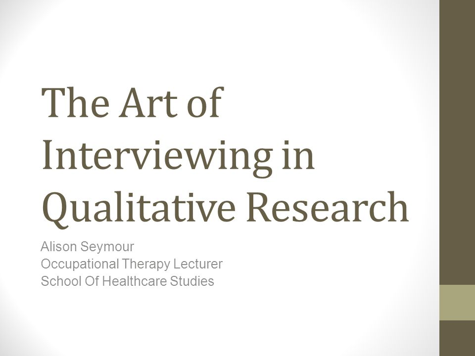 The Art of Interviewing in Qualitative Research Alison Seymour Occupational Therapy Lecturer School Of Healthcare Studies