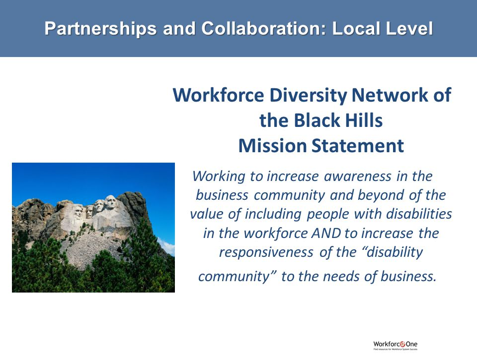 # Workforce Diversity Network of the Black Hills Mission Statement Working to increase awareness in the business community and beyond of the value of including people with disabilities in the workforce AND to increase the responsiveness of the disability community to the needs of business.