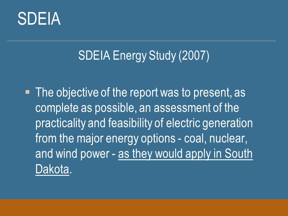 SDEIA SDEIA Energy Study (2007)  The objective of the report was to present, as complete as possible, an assessment of the practicality and feasibility of electric generation from the major energy options - coal, nuclear, and wind power - as they would apply in South Dakota.