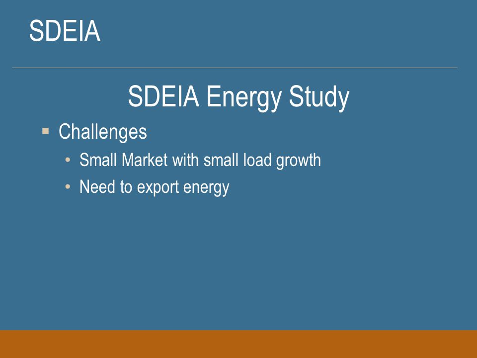 SDEIA SDEIA Energy Study  Challenges Small Market with small load growth Need to export energy