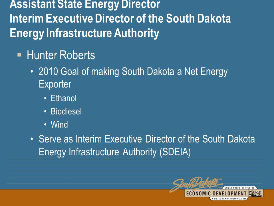 Assistant State Energy Director Interim Executive Director of the South Dakota Energy Infrastructure Authority  Hunter Roberts 2010 Goal of making South Dakota a Net Energy Exporter Ethanol Biodiesel Wind Serve as Interim Executive Director of the South Dakota Energy Infrastructure Authority (SDEIA)
