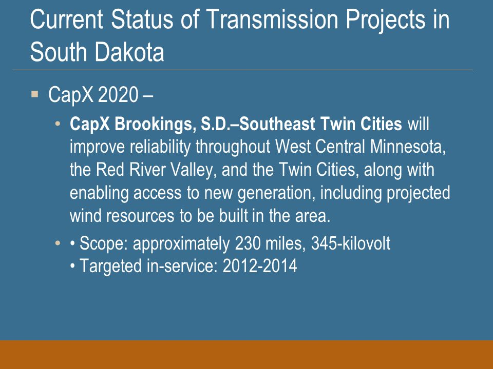 Current Status of Transmission Projects in South Dakota  CapX 2020 – CapX Brookings, S.D.–Southeast Twin Cities will improve reliability throughout West Central Minnesota, the Red River Valley, and the Twin Cities, along with enabling access to new generation, including projected wind resources to be built in the area.