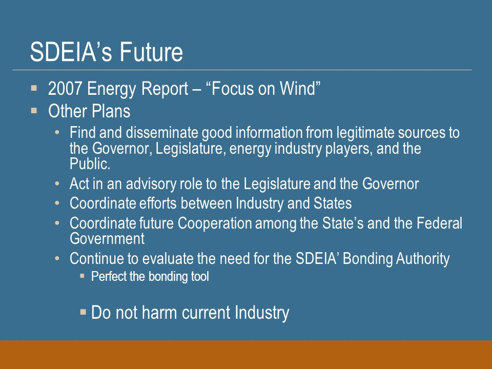 SDEIA's Future  2007 Energy Report – Focus on Wind  Other Plans Find and disseminate good information from legitimate sources to the Governor, Legislature, energy industry players, and the Public.