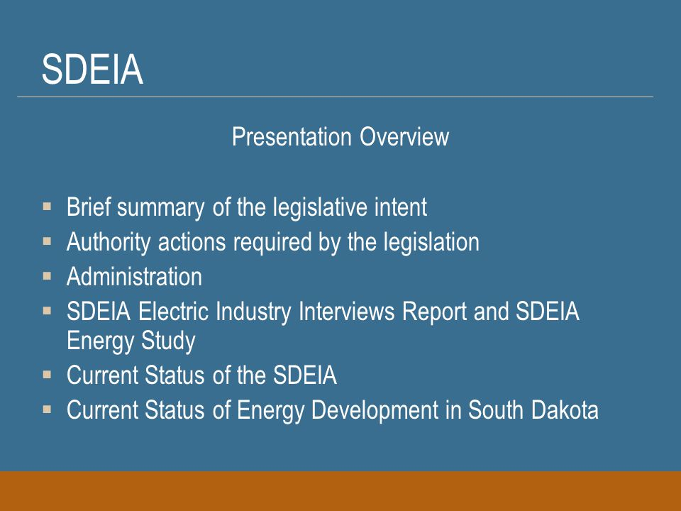 SDEIA Presentation Overview  Brief summary of the legislative intent  Authority actions required by the legislation  Administration  SDEIA Electric Industry Interviews Report and SDEIA Energy Study  Current Status of the SDEIA  Current Status of Energy Development in South Dakota