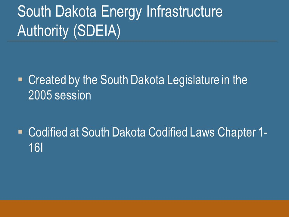 South Dakota Energy Infrastructure Authority (SDEIA)  Created by the South Dakota Legislature in the 2005 session  Codified at South Dakota Codified Laws Chapter 1- 16I