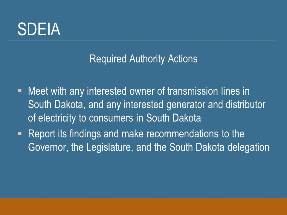 SDEIA Required Authority Actions  Meet with any interested owner of transmission lines in South Dakota, and any interested generator and distributor of electricity to consumers in South Dakota  Report its findings and make recommendations to the Governor, the Legislature, and the South Dakota delegation