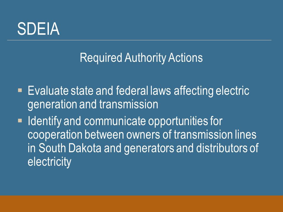 SDEIA Required Authority Actions  Assist any entity that wants to build new or upgrade existing electric transmission facilities to, from, and within South Dakota  Assist other state transmission authorities and any federal or regional entity wanting to build new or upgrade existing transmission facilities to deliver electricity to, from, and within South Dakota