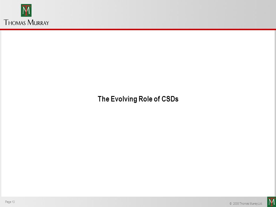 Page 13 Thomas Murray © 2008 Thomas Murray Ltd. Page 13 The Evolving Role of CSDs