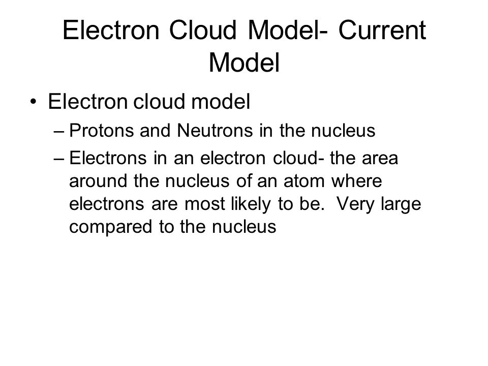 Electron Cloud Model- Current Model Electron cloud model –Protons and Neutrons in the nucleus –Electrons in an electron cloud- the area around the nucleus of an atom where electrons are most likely to be.