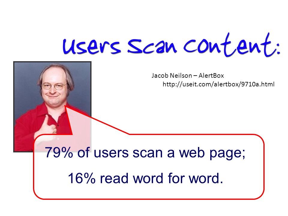 Jacob Neilson – AlertBox http://useit.com/alertbox/9710a.html 79% of users scan a web page; 16% read word for word.