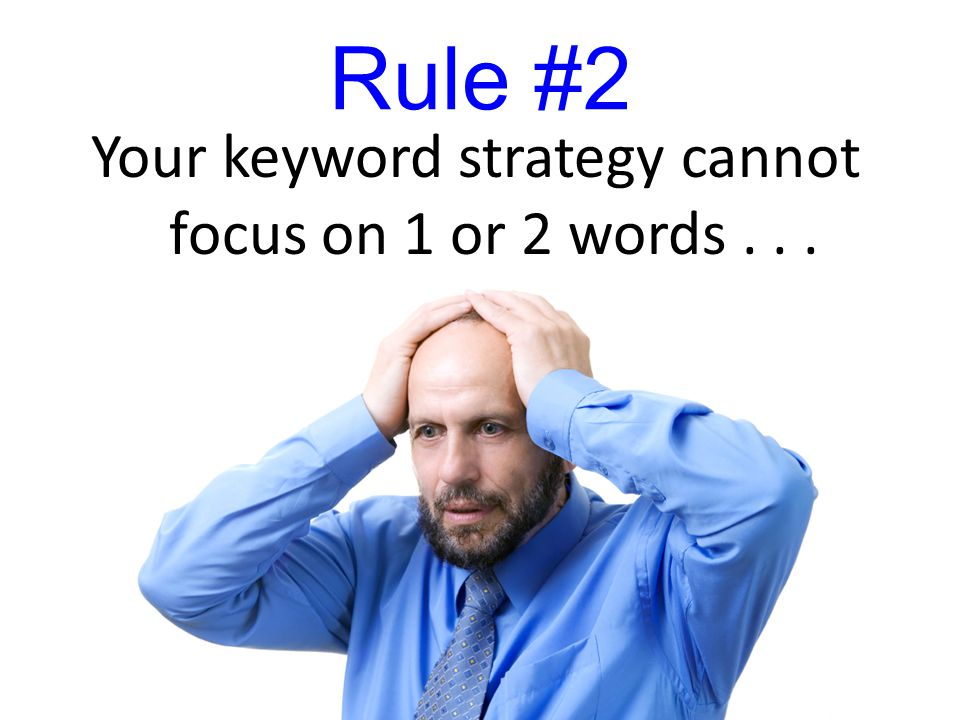 Rule #2 Your keyword strategy cannot focus on 1 or 2 words...
