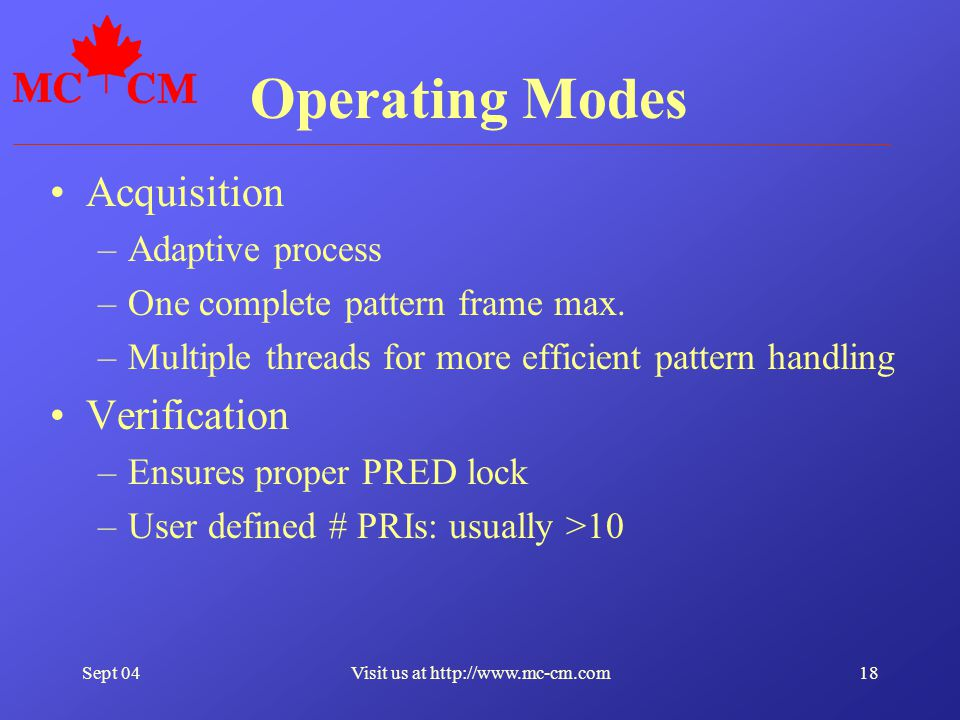 Sept 0418Visit us at http://www.mc-cm.com Operating Modes Acquisition –Adaptive process –One complete pattern frame max.