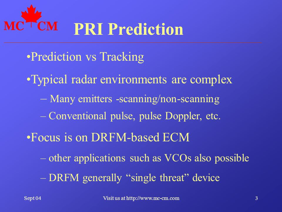 Sept 0434Visit us at http://www.mc-cm.com Timesharing (IR&D) application of PRI Prediction Use a single DRFM to jam multiple radars simultaneously Encompasses both: –Real-time pulse de-interleaving –Real-time control of DRFM Read and Write Algorithm calculates optimal allocation