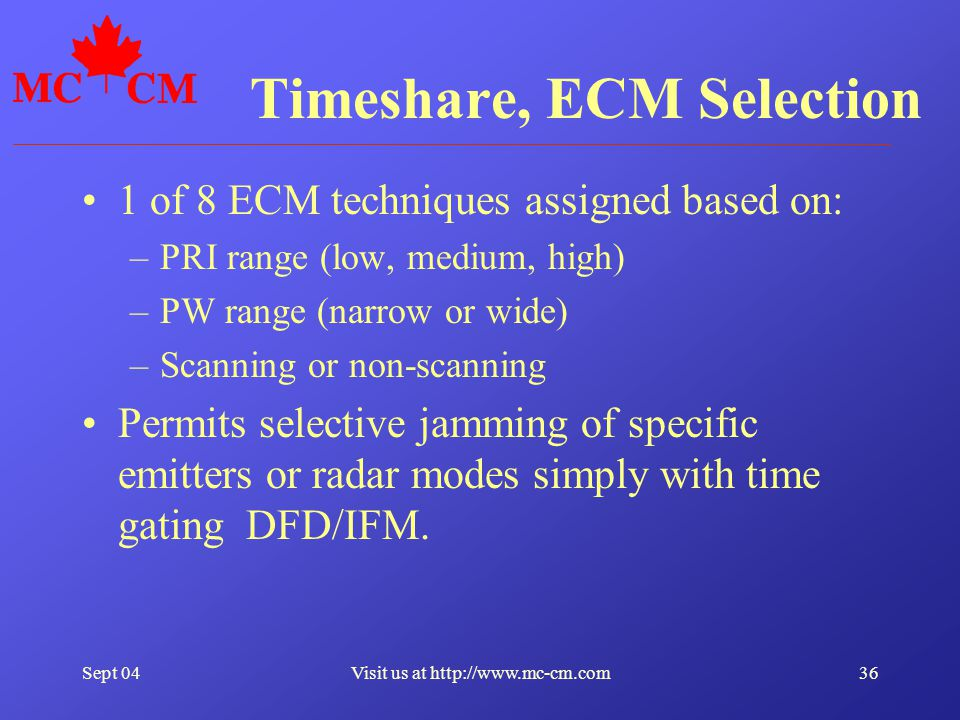 Sept 0436Visit us at http://www.mc-cm.com Timeshare, ECM Selection 1 of 8 ECM techniques assigned based on: –PRI range (low, medium, high) –PW range (narrow or wide) –Scanning or non-scanning Permits selective jamming of specific emitters or radar modes simply with time gating DFD/IFM.