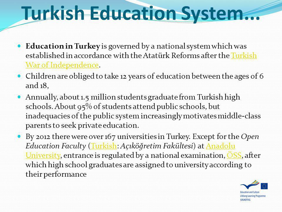 Turkish Education System... Education in Turkey is governed by a national system which was established in accordance with the Atatürk Reforms after th