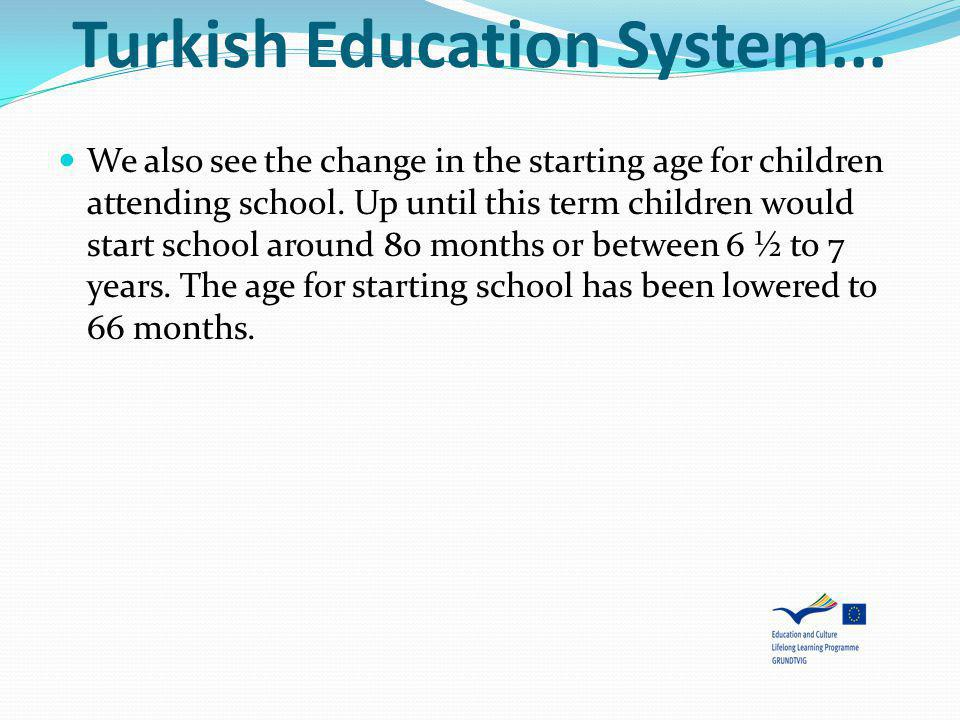 Turkish Education System... We also see the change in the starting age for children attending school. Up until this term children would start school a