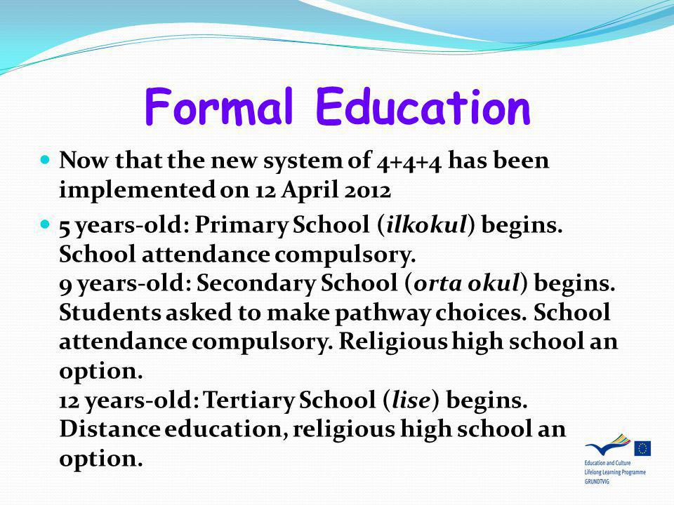 Formal Education Now that the new system of 4+4+4 has been implemented on 12 April 2012 5 years-old: Primary School (ilkokul) begins. School attendanc