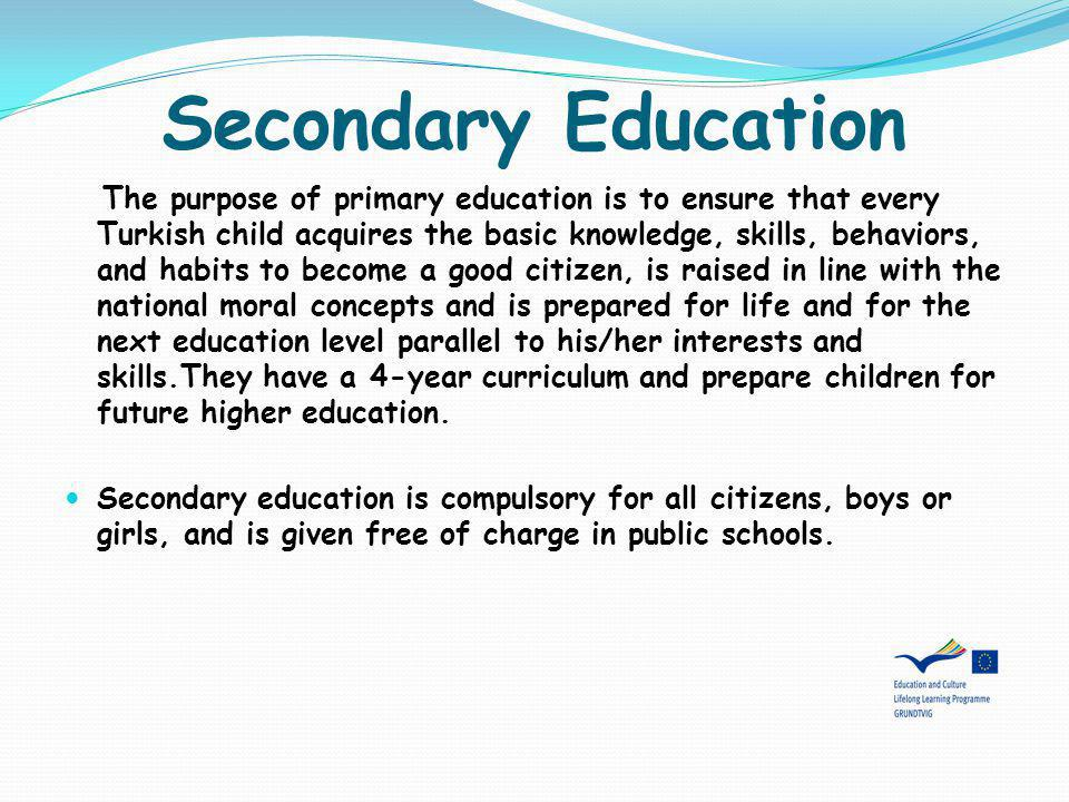 Secondary Education The purpose of primary education is to ensure that every Turkish child acquires the basic knowledge, skills, behaviors, and habits