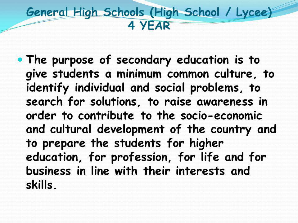General High Schools (High School / Lycee) 4 YEAR The purpose of secondary education is to give students a minimum common culture, to identify individ