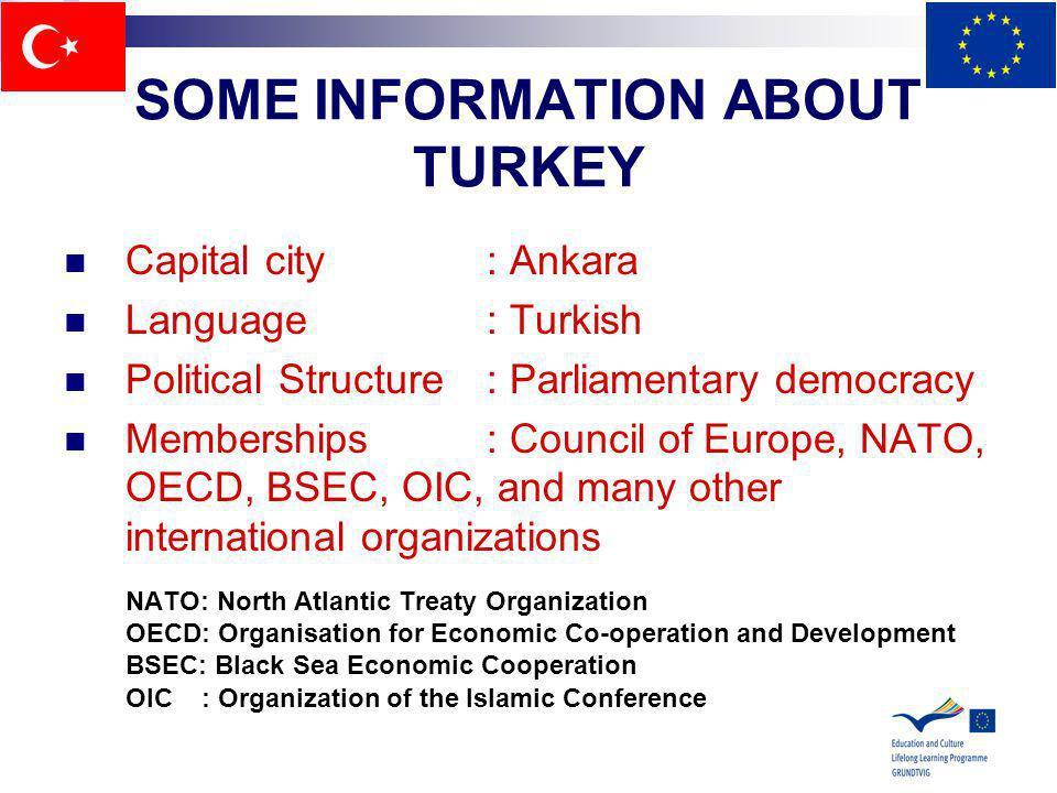 SOME INFORMATION ABOUT TURKEY Capital city: Ankara Language: Turkish Political Structure: Parliamentary democracy Memberships: Council of Europe, NATO