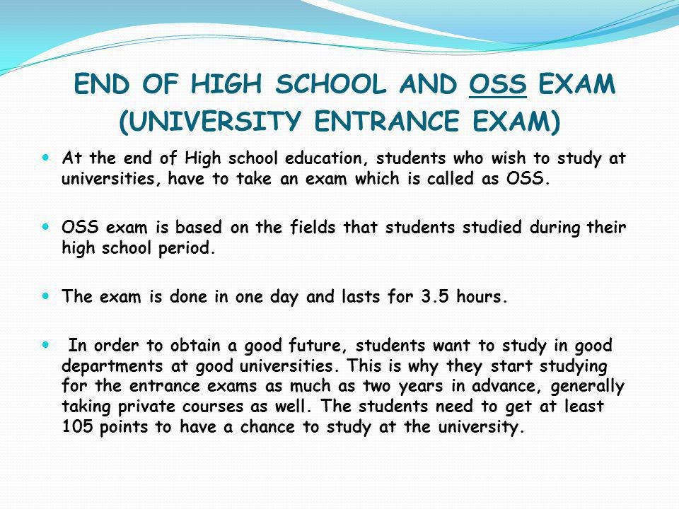 END OF HIGH SCHOOL AND OSS EXAM (UNIVERSITY ENTRANCE EXAM) At the end of High school education, students who wish to study at universities, have to ta