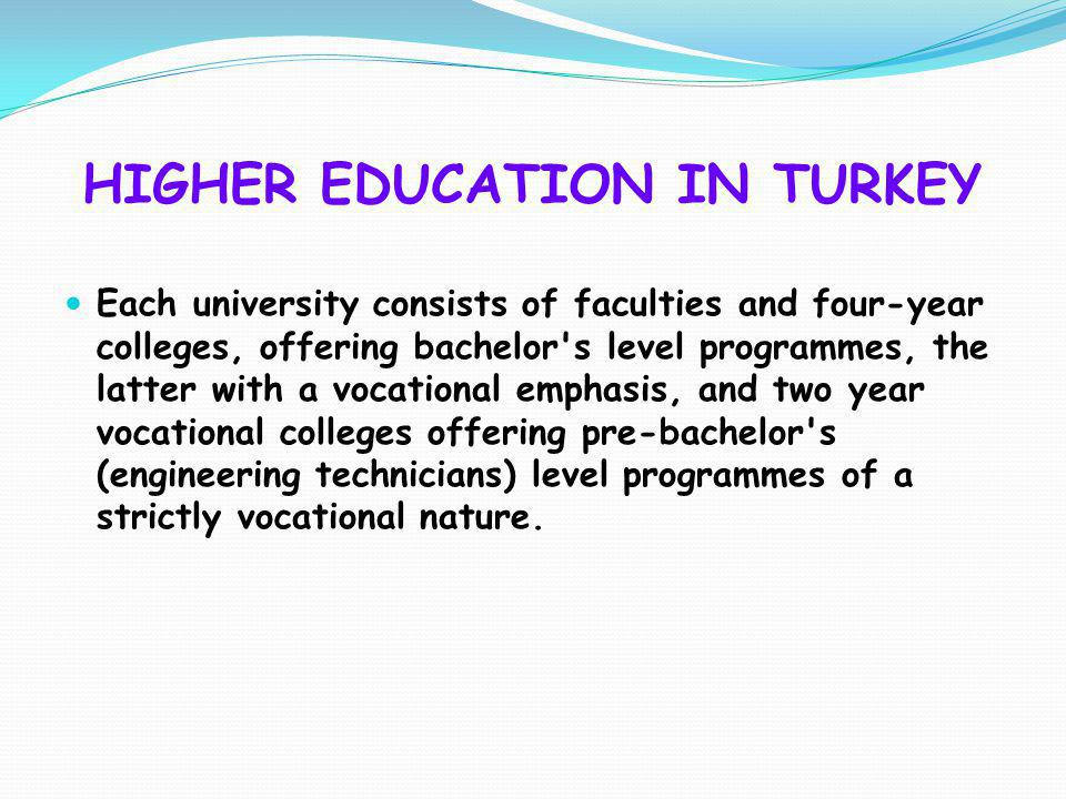 HIGHER EDUCATION IN TURKEY Each university consists of faculties and four-year colleges, offering bachelor's level programmes, the latter with a vocat
