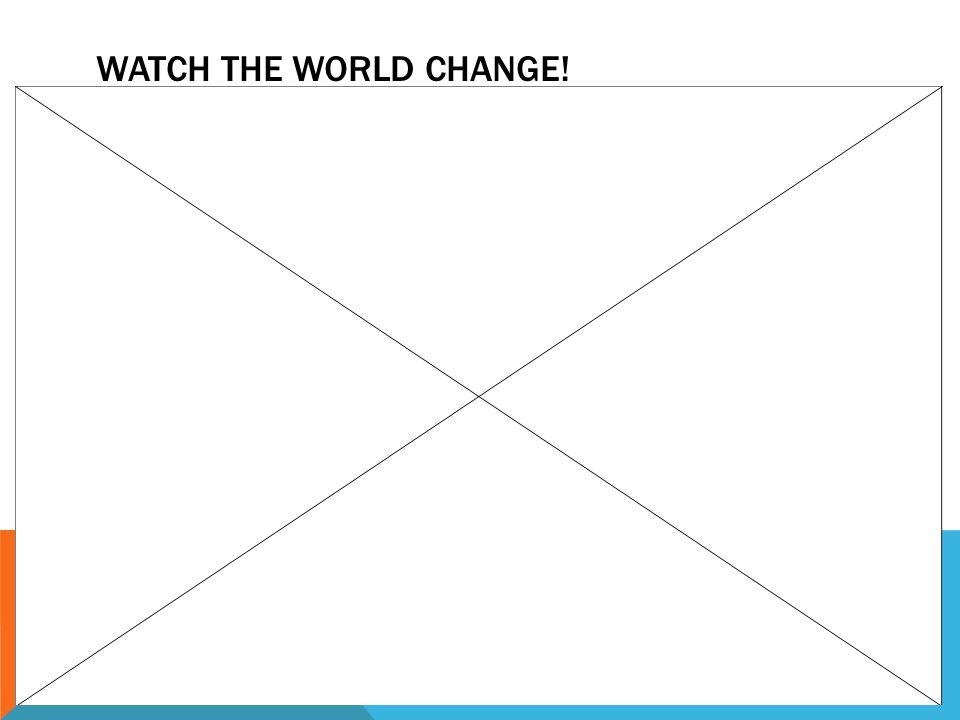 WATCH THE WORLD CHANGE!