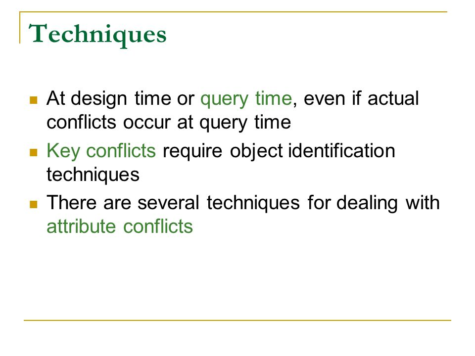 Techniques At design time or query time, even if actual conflicts occur at query time Key conflicts require object identification techniques There are