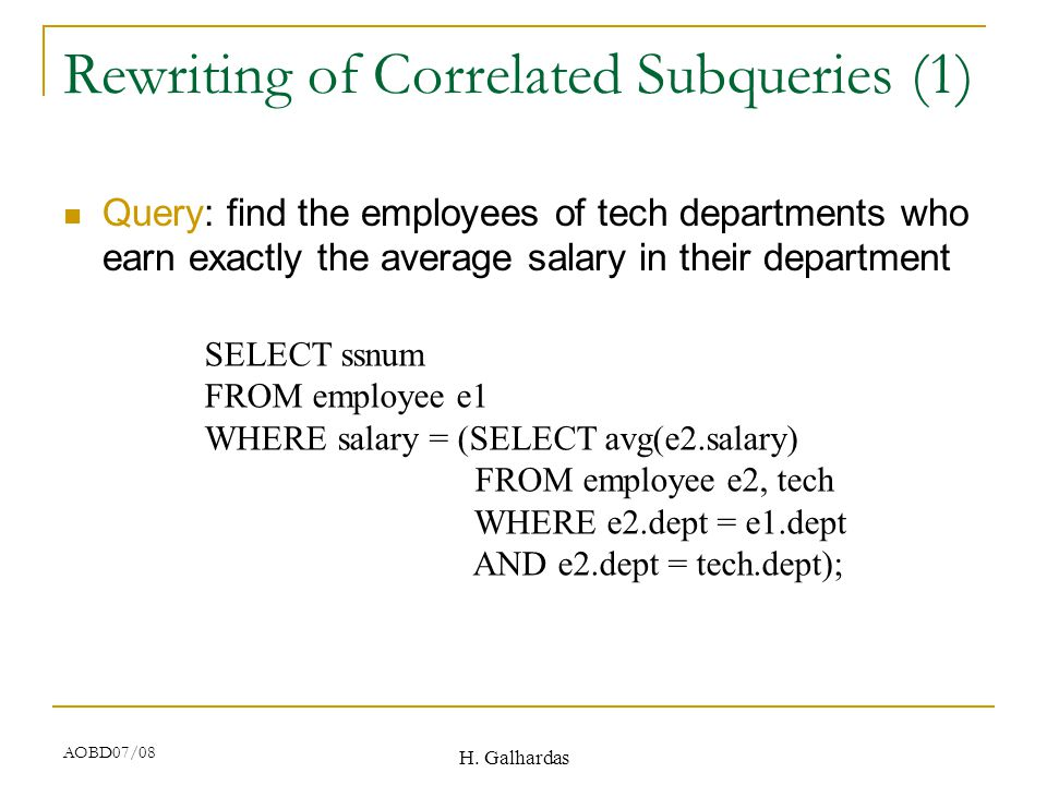 H. Galhardas AOBD07/08 Rewriting of Correlated Subqueries (1) Query: find the employees of tech departments who earn exactly the average salary in the