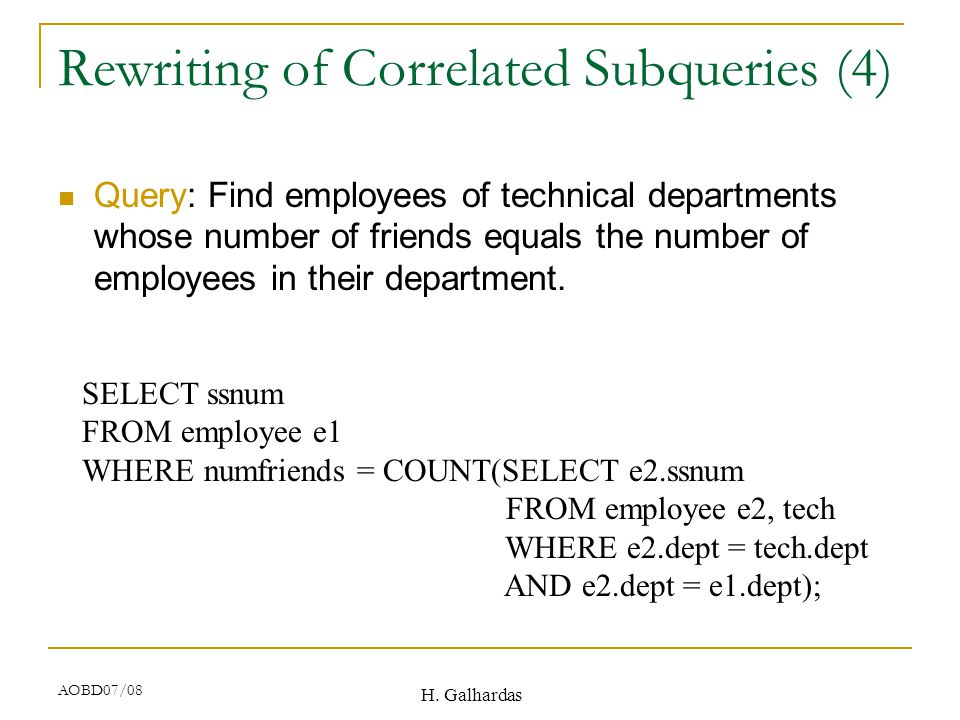 H. Galhardas AOBD07/08 Rewriting of Correlated Subqueries (4) Query: Find employees of technical departments whose number of friends equals the number