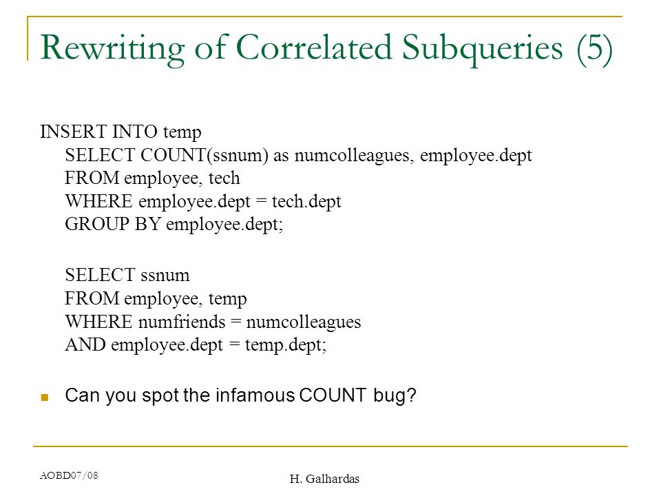 H. Galhardas AOBD07/08 Rewriting of Correlated Subqueries (5) INSERT INTO temp SELECT COUNT(ssnum) as numcolleagues, employee.dept FROM employee, tech