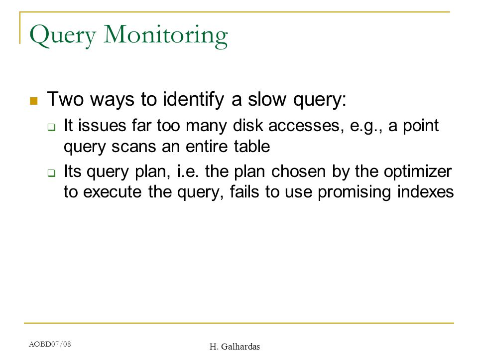 H. Galhardas AOBD07/08 Query Monitoring Two ways to identify a slow query:  It issues far too many disk accesses, e.g., a point query scans an entire
