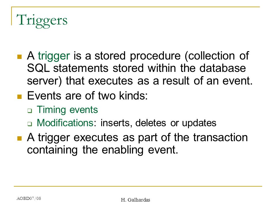 H. Galhardas AOBD07/08 Triggers A trigger is a stored procedure (collection of SQL statements stored within the database server) that executes as a re