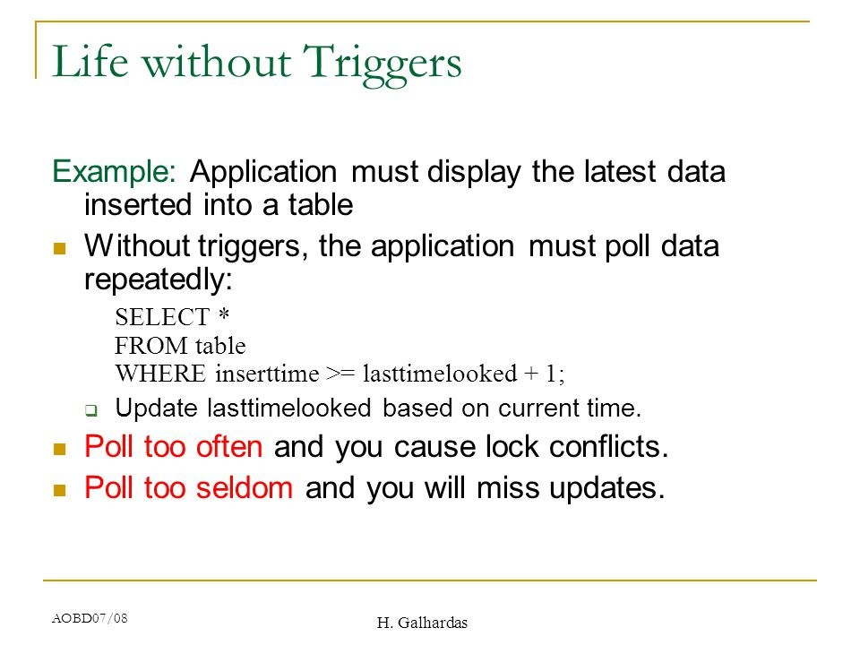 H. Galhardas AOBD07/08 Life without Triggers Example: Application must display the latest data inserted into a table Without triggers, the application